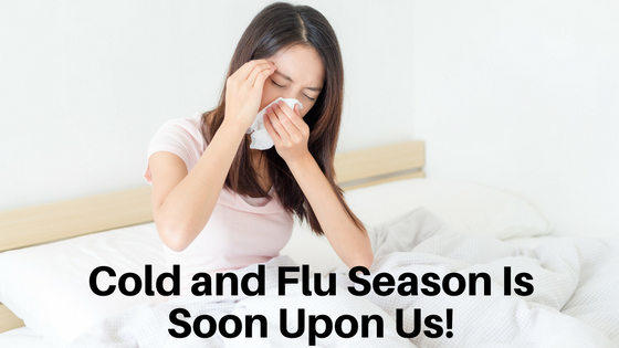 Cold and Flu Season Is Soon Upon Us!