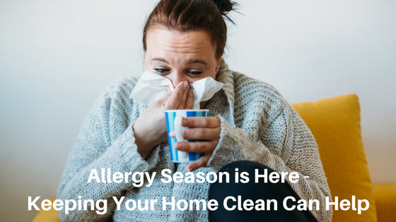 Allergy Season is Here – Keeping Your Home Clean Can Help
